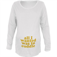 All I Wanted Cuddle Funny White Maternity Soft Long Sleeve T-Shirt