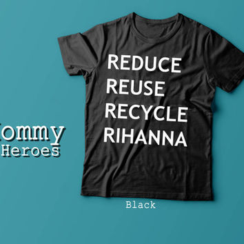Reduce, Reuse, Recycle, Rihanna Tshirt , Adult t shirt,Dady T shirt, Mommy Tshirt