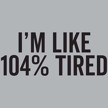 Im Like 104% Tired