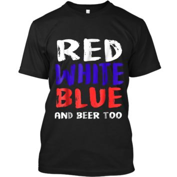 Red White Blue And Beer Too T-Shirt Drinking Fourth of July Custom Ultra Cotton