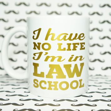 I HAVE No Life I'm in LAW School Mug / LAW Student / FUTURE LAWYER / ATTORNEY TO BE / Student LAWYER / LEGAL Life / LAW School Probs