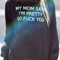 My Mom says i'm pretty so F*** you black sweatshirt for women sweatshirts fashion jumper cool jumpers mature sweater funny crewneck