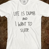 Life Is Dumb And I Want To Sleep.-Unisex White T-Shirt