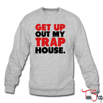 Get Up Out My Trap House sweatshirt