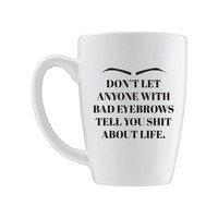 Don't Let Anyone With Bad Eyebrows Tell You Shit About Life Mug