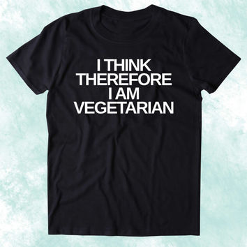 I Think Therefore I Am Vegetarian Shirt Vegetarianism Plant Eater Animal Rights Activist Clothing Tumblr T-shirt