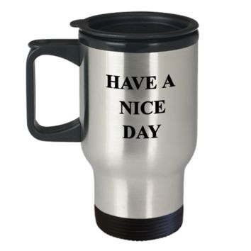 Have a Nice Day Funny Travel Mug Travel Coffee Mugs Tea Cups 14 OZ Gift Ideas Good morning wishes for Great Day