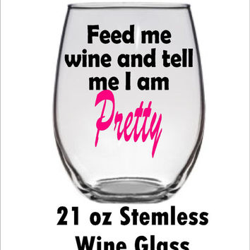 Feed me wine and tell me I am Pretty  - Cute Wine glass-  21 oz Large Stemless Wine Glass - Wine Glass gift for her birthday - Christmas