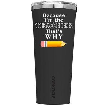 Corkcicle Because Im the teacher That's Why on Black 24 oz Tumbler Cup