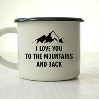 Custom Enamel Mug I Love You To The Mountains And Back Love Inspirational Mug Customized Mug Engraved Personalized Camping Mug