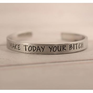 """Make today your bitch"" Bracelet - Your choice of pure aluminum, copper, brass or sterling silver"