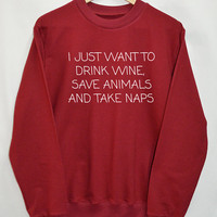 I Just Want To Drink Wine, Save Animals And Take Naps Clothing Sweater Sweatshirt Top Tumblr Fashion Funny Text Slogan Dope Jumper tee shirt