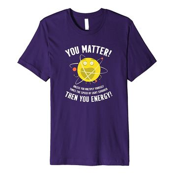 Funny CHEMISTRY SCIENCE Shirt - You Matter or You Energy
