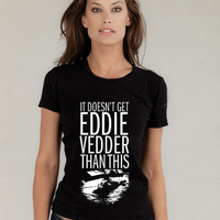 It don't get Eddie Vedder Than This for women tshirt --- size S,M,L,XL,2XL,3XL