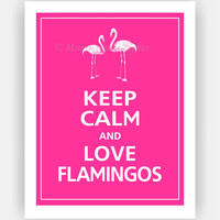 Keep Calm and LOVE FLAMINGOS Print 11x14 (Carnival Pink featured--56 colors to choose from)