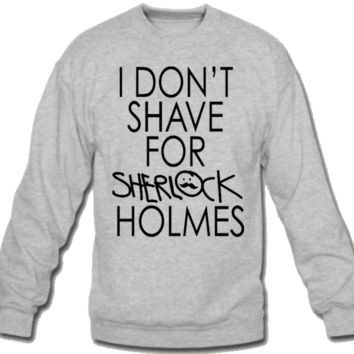 I don't shave for Sherlock Holmes Sweatshirt Crew Neck