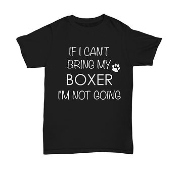 Boxer Dog Shirts - If I Can't Bring My Boxer I'm Not Going Unisex Booxer T-Shirt Boxers Gifts