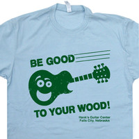 Be Good to Your Wood T Shirt Funny Guitar T Shirt
