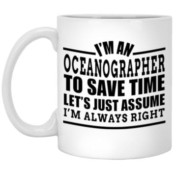 I'm A Oceanographer To Save Time Let's Just Assume I'm Always Right XP8434 11 oz. White Mug