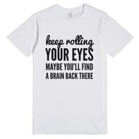 Keep Rolling Your Eyes Maybe You'll Find A Brain Back There T-shirt...