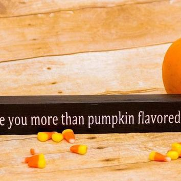 I Love You More Than Pumpkin Flavored Anything Wooden Sign