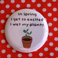 In spring I get so excited, I wet my plants - 2.25 inch pinback button badge