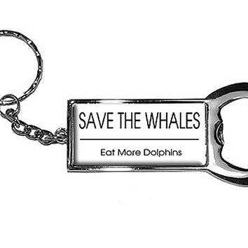 Save The Whales Eat More Dolphins Bottle Opener Keychain