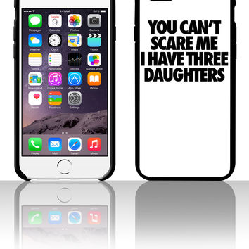 You Can't Scare Me I Have Three Daughters 5 5s 6 6plus phone cases