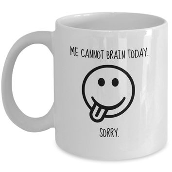Me Cannot Brain Today. Sorry. Funny Mug - Perfect Gift for Your Dad, Mom, Boyfriend, Girlfriend, or Friend - Proudly Made in the USA!