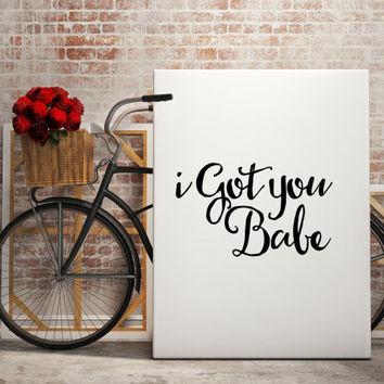 """Gift idea """"I got you babe"""" Inspiring print Wall decor Home art Instant download Wall artwork Love poster Love quote Romantic art Printable"""