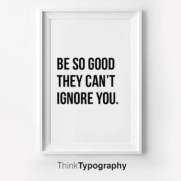 Be So Good They Can't Ignore You, Inspirational poster, typography art, wall decor, mottos, graphic design, happy words, giclee art