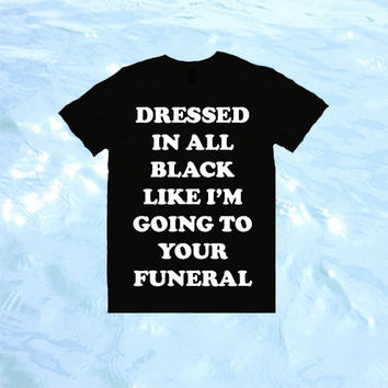 Dressed In All Black Like I'm Going To Your Funeral T-Shirt | Unisex S-XXL | Tumblr Cute Cool Kawaii Seapunk Sassy Clothing *ON SALE*