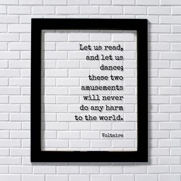 Let us read, and let us dance; these two amusements will never do any harm to the world - Voltaire
