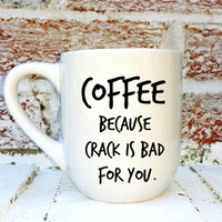 COFFEE because crack is bad for you / funny gift / guy gift / men's gift / gag joke gift / birthday Christmas husband boyfriend