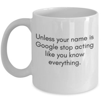 Sarcastic Coffee Mug: Unless Your Name Is Google Stop Acting Like You Know Everything. - Funny Coffee Mug, Birthday Gift, Funny Gift, Perfect Gift for Brother, Sister, Father, Mother, Best Friend, Roommate, Coworker - Sarcastic, Funny
