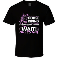 Horse Riding Is Cheaper Than Therapy - Horse T-shirt
