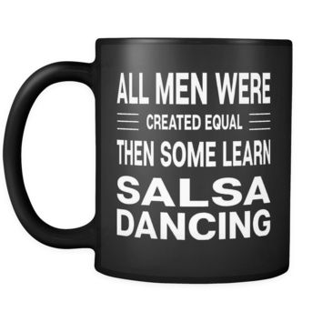 ALL MEN WERE CREATED EQUAL THEN SOME LEARN SALSA DANCING * Gift for Dancer, Teacher, Student * Glossy Black Coffee Mug 11oz.