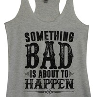 Womens Tri-Blend Tank Top - SOMETHING BAD IS ABOUT TO HAPPEN