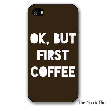 Ok, But First Coffee quote iPhone 4, 5, 5C, 6 and 6 plus and Samsung Galaxy s3, s4, and s5 Phone Case