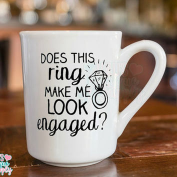 Does this Ring make me look engaged, Popular Sayings Coffee Cup, Gift, Custom Mug, 11oz Custom Cup,  Valentines Gift, Engagement Gift