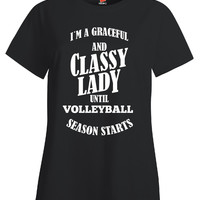 I m A Graceful And Classy Lady Until VOLLEYBALL Season Starts - Ladies T Shirt