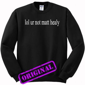 lol ur not matt healy for sweater black, sweatshirt black unisex adult
