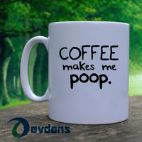 Coffee Makes Me Poop Mug,  Ceramic Mug, Coffee Mug