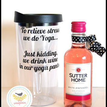College Graduation Gifts, College Graduation Gift Ideas, Wine Sippy Cup, To relieve stress we do Yoga Just Kidding, we drink wine yoga pant
