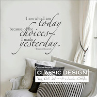 Vinyl Wall Decal - I am Who I am TODAY because of the CHOICES I Made YESTERDAY, Eleanor Roosevelt quote