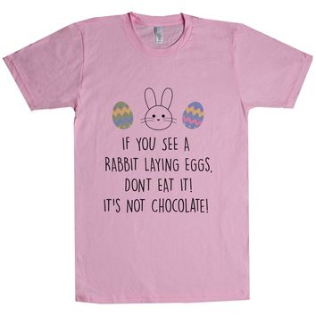 If You See A Rabbit Laying Eggs, Don't Eat It! It's Not Chocolate! Unisex T Shirt