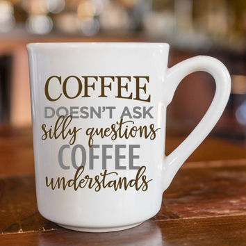 Coffee doesn't ask silly questions, Coffee Understands - decorated coffee mugs