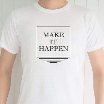Make It Happen , Funny T-Shirt, Quote T-Shirt, Unique, Unisex T-Shirt,  T-Shirt sayings, Tumblr T-Shirt, Gifts Graphic for Him and Her