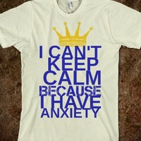 I Can't Keep Calm Because I Have Anxiety Tee