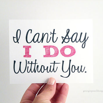 I Can't Say I DO Without You. Bridesmaid Card